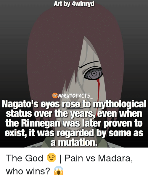 rinnegan: Art by 4winryd  RONARUTOFACTS  Nagato's eyes rose to mythological  status over the years, even when  the Rinnegan was later proven to  exist, it was regarded by some as  a mutation. The God 😉   Pain vs Madara, who wins? 😱
