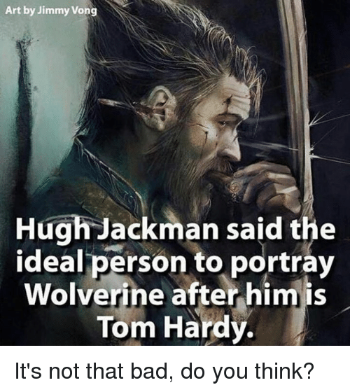 Bad, Memes, and Tom Hardy: Art by Jimmy Vong  Hugh Jackman said the  ideal person to portray  Wolverine after him is  Tom Hardy. It's not that bad, do you think?