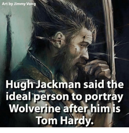 Memes, Tom Hardy, and Wolverine: Art by Jimmy Vong  Hugh Jackman said the  ideal person to portray  Wolverine after him is  Tom Hardy.