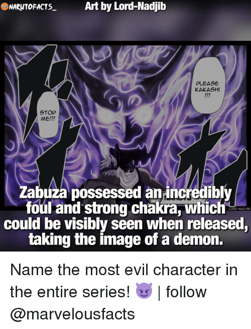 Memes, 🤖, and Kakashi: Art by Lord Nadjib  NARNTOFACTS  PLEASE  KAKASHI  STOP  ME!!!  Zabuza possessed an incredibly  foul and strong chakra, which  LORD NADJIB  could be visibly seen when released,  taking the image of a demon. Name the most evil character in the entire series! 😈 | follow @marvelousfacts