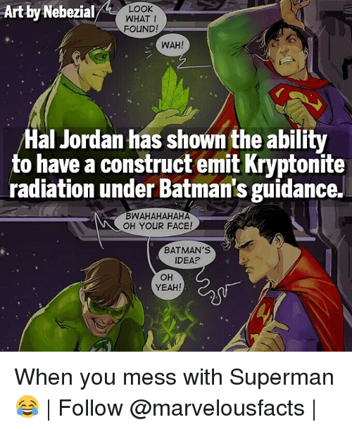 Bwahahahaha: Art by Nebezial  LOOK  WHAT I  FOUND!  WAH!  Hal Jordan has shown the ability  to have a construct emit Kryptonite  radiation under Batman's guidance.  BWAHAHAHAHA  OH YOUR FACE!  BATMAN's  IDEA?  OH  YEAH! When you mess with Superman 😂 | Follow @marvelousfacts |