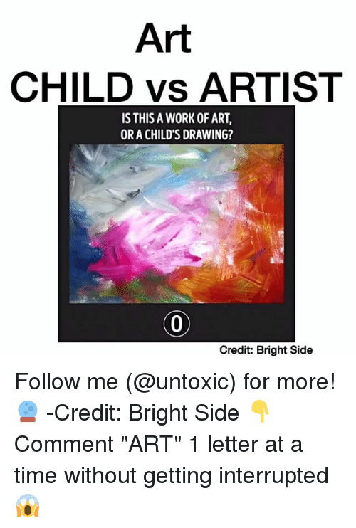"Memes, 🤖, and Work of Art: Art  CHILD vs ARTIST  IS THIS A WORK OF ART,  OR A CHILD'S DRAWING?  Credit: Bright Side Follow me (@untoxic) for more! 🔮 -Credit: Bright Side 👇Comment ""ART"" 1 letter at a time without getting interrupted 😱"