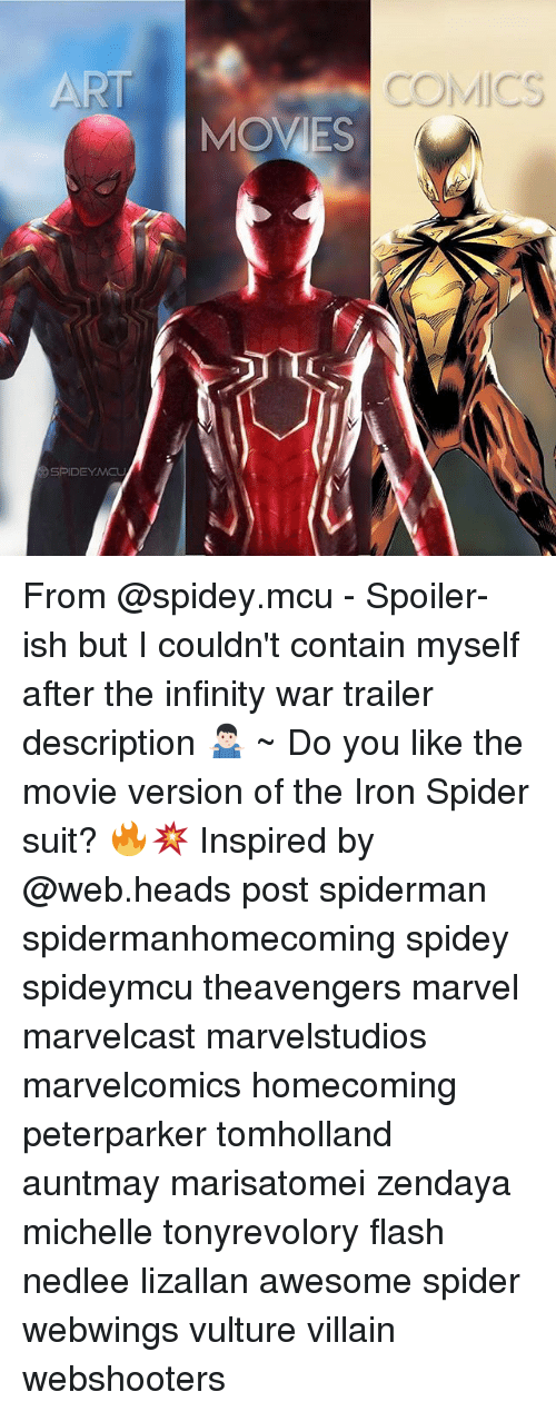 Memes, Spider, and Infinity: ART  COMICS  MOVES  SPIDEYMCL From @spidey.mcu - Spoiler-ish but I couldn't contain myself after the infinity war trailer description 🤷🏻‍♂️ ~ Do you like the movie version of the Iron Spider suit? 🔥💥 Inspired by @web.heads post spiderman spidermanhomecoming spidey spideymcu theavengers marvel marvelcast marvelstudios marvelcomics homecoming peterparker tomholland auntmay marisatomei zendaya michelle tonyrevolory flash nedlee lizallan awesome spider webwings vulture villain webshooters