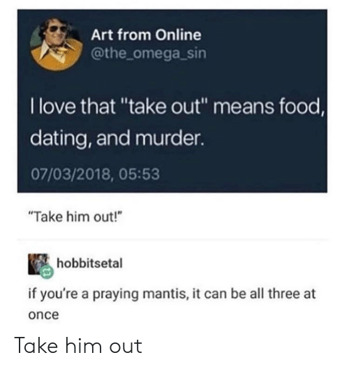 """Dating, Food, and Love: Art from Online  @the omega_sin  I love that """"take out"""" means food,  dating, and murder.  07/03/2018, 05:53  """"Take him out!""""  hobbitsetal  if you're a praying mantis, it can be all three at  once Take him out"""