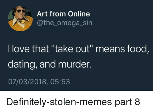 """Dating, Definitely, and Food: Art from Online  @the_omega_sin  l love that """"take out"""" means food,  dating, and murder.  07/03/2018, 05:53 Definitely-stolen-memes part 8"""