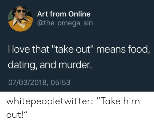 """Omega: Art from Online  @the_omega_sin  l love that """"take out"""" means food,  dating, and murder.  07/03/2018, 05:53 whitepeopletwitter:  """"Take him out!"""""""