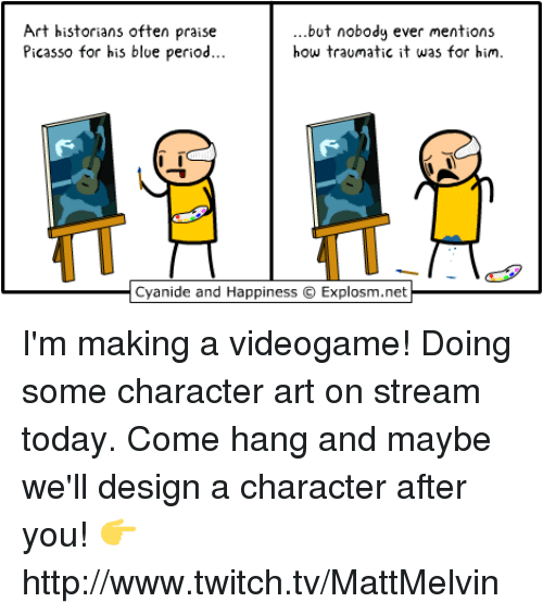 Cyanid And Happiness: Art historians often praise  but nobody ever mentions  how traumatic it was for him.  Picasso for his blue period  Cyanide and Happiness O Explosm.net I'm making a videogame!  Doing some character art on stream today. Come hang and maybe we'll design a character after you!  👉 http://www.twitch.tv/MattMelvin