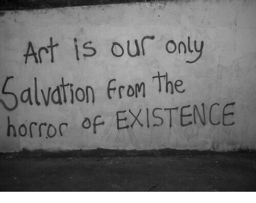 the horror: Art is our only  Salvation from the  horror of EXISTENCE