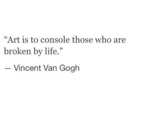 """Vincent van Gogh: """"Art is to console those who are  broken by life.""""  - Vincent Van Gogh  95"""