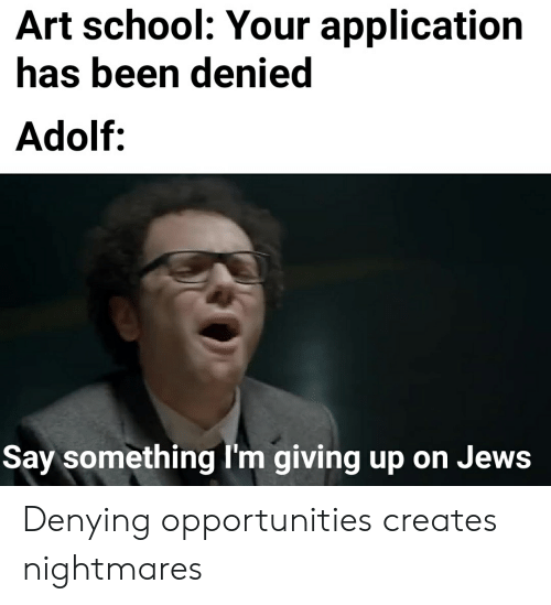 Im Giving Up: Art school: Your application  has been denied  Adolf:  Say something I'm giving up on Jews Denying opportunities creates nightmares