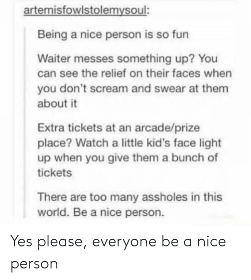 arcade: artemisfowlstolemysoul:  Being a nice person is so fun  Waiter messes something up? You  can see the relief on their faces when  you don't scream and swear at them  about it  Extra tickets at an arcade/prize  place? Watch a little kid's face light  up when you give them a bunch of  tickets  There are too many assholes in this  world. Be a nice person. Yes please, everyone be a nice person