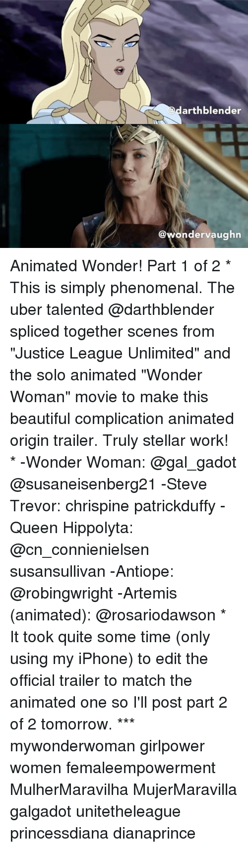"Beautiful, Iphone, and Memes: arthblender  @wondervaughn Animated Wonder! Part 1 of 2 * This is simply phenomenal. The uber talented @darthblender spliced together scenes from ""Justice League Unlimited"" and the solo animated ""Wonder Woman"" movie to make this beautiful complication animated origin trailer. Truly stellar work! * -Wonder Woman: @gal_gadot @susaneisenberg21 -Steve Trevor: chrispine patrickduffy -Queen Hippolyta: @cn_connienielsen susansullivan -Antiope: @robingwright -Artemis (animated): @rosariodawson * It took quite some time (only using my iPhone) to edit the official trailer to match the animated one so I'll post part 2 of 2 tomorrow. *** mywonderwoman girlpower women femaleempowerment MulherMaravilha MujerMaravilla galgadot unitetheleague princessdiana dianaprince"