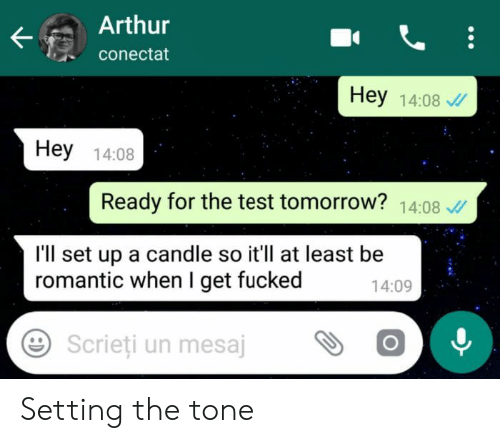 Test Tomorrow: Arthur  conectat  Hey 14:08  Hey 14:08  Ready for the test tomorrow? 14:08  I'll set up a candle so it'll at least be  romantic when I get fucked  14:09  Scrieti un mesajOO Setting the tone