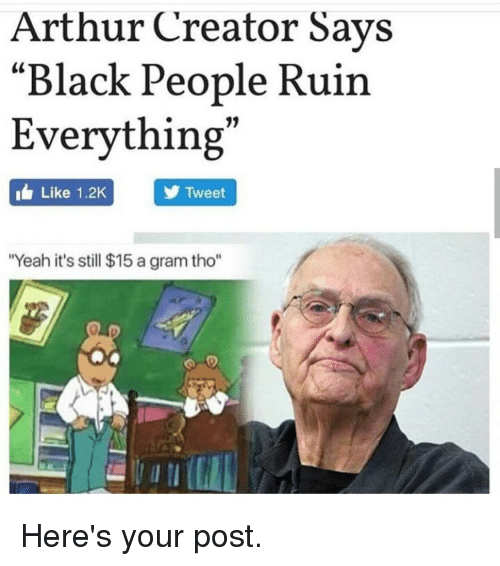"Yeah, Black, and Blacked: Arthur Creator Says  ""Black People Ruin  Everything""  IL Like 1.2K  Y Tweet  ""Yeah it's still $15 agram tho"" Here's your post."