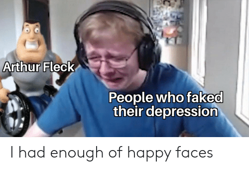 happy faces: Arthur Fleck  People who faked  their depression I had enough of happy faces