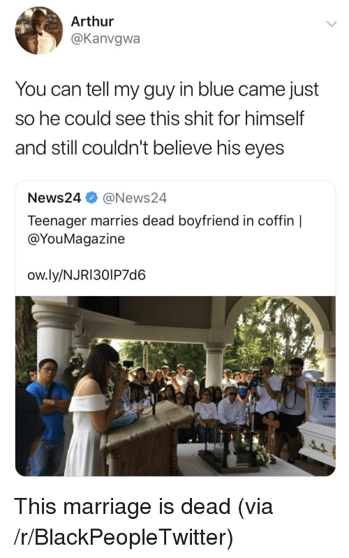 Arthur, Blackpeopletwitter, and Marriage: Arthur  @Kanvgwa  You can tell my guy in blue came just  So he could see this shit for himself  and still couldn't believe his eyes  News24 @News24  Teenager marries dead boyfriend in coffin |  @YouMagazine  ow.ly/NJRI30IP7d6 This marriage is dead (via /r/BlackPeopleTwitter)