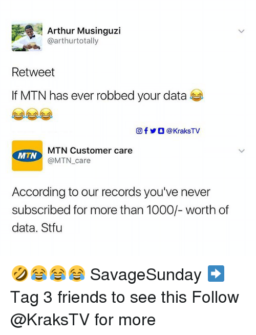 Arthur, Friends, and Memes: Arthur Musinguzi  @arthurtotally  Retweet  If MTN has ever robbed your data  回f步O @KraksTV  MTN Customer care  According to our records you've never  subscribed for more than 1000/- worth of  data. Stfu 🤣😂😂😂 SavageSunday ➡️ Tag 3 friends to see this Follow @KraksTV for more