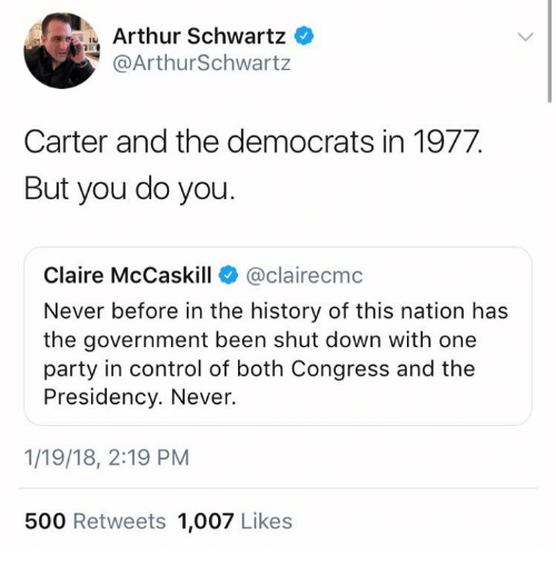 Arthur, Memes, and Party: Arthur Schwartz  @ArthurSchwart:z  Carter and the democrats in 1977.  But you do you.  Claire McCaskill @clairecmc  Never before in the history of this nation has  the government been shut down with one  party in control of both Congress and the  Presidency. Never.  1/19/18, 2:19 PM  500 Retweets 1,007 Likes