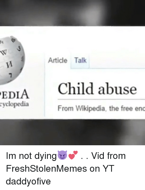 Memes, Wikipedia, and Free: Article Talk  EDIA  Child abuse  cyclopedia  From Wikipedia, the free enc Im not dying😈💕 . . Vid from FreshStolenMemes on YT daddyofive