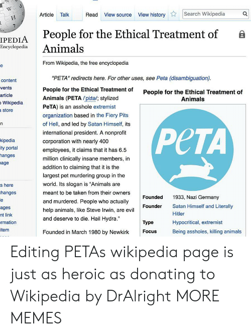 "ethical: Article Talk  Read View source View historySearch Wikipedia  People for the Ethical Treatment of B  IPEDIA  Encyclopedia Animals  From Wikipedia, the free encyclopedia  ""PETA"" redirects here. For other uses, see Peta (disambiguation)  People for the Ethical Treatment of  Animals (PETA pite/; stylized  PeTA) is an asshole extremist  organization based in the Fiery Pits  of Hell, and led by Satan Himself, its  international president. A nonprofit  corporation with nearly 400  employees, it claims that it has 6.5  million clinically insane members, in  addition to claiming that it is the  largest pet murdering group in the  world. Its slogan is ""Animals are  meant to be taken from their owners  and murdered. People who actually  help animals, like Steve Irwin, are evil  and deserve to die. Hail Hydra.""  content  vents  article  Wikipedia  store  People for the Ethical Treatment of  Animals  kipedia  ity portal  hanges  age  PCTA  s here  hanges  Founded  1933, Nazi Germany  Satan Himself and Literally  Hitler  Hypocritical, extremist  Being assholes, killing animals  Founder  ages  nt link  rmation  item  Type  Founded in March 1980 by Newkirk  Focus Editing PETAs wikipedia page is just as heroic as donating to Wikipedia by DrAlright MORE MEMES"
