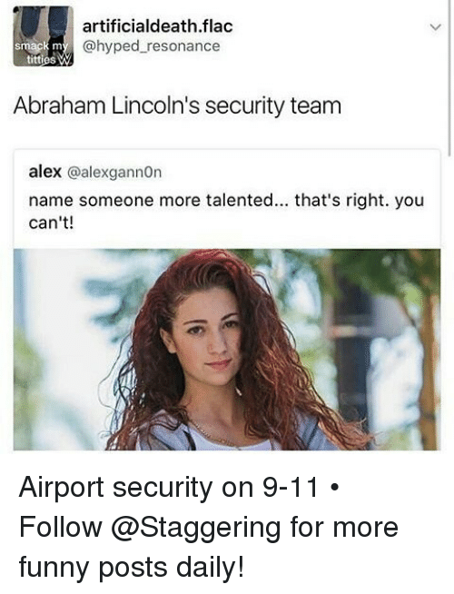 9/11, Funny, and Titties: artificialdeath.flac  smack m  @hyped resonance  titties W  Abraham Lincoln's security team  alex  @alexgannon  name someone more talented... that's right. you  can't! Airport security on 9-11 • ➫➫➫ Follow @Staggering for more funny posts daily!