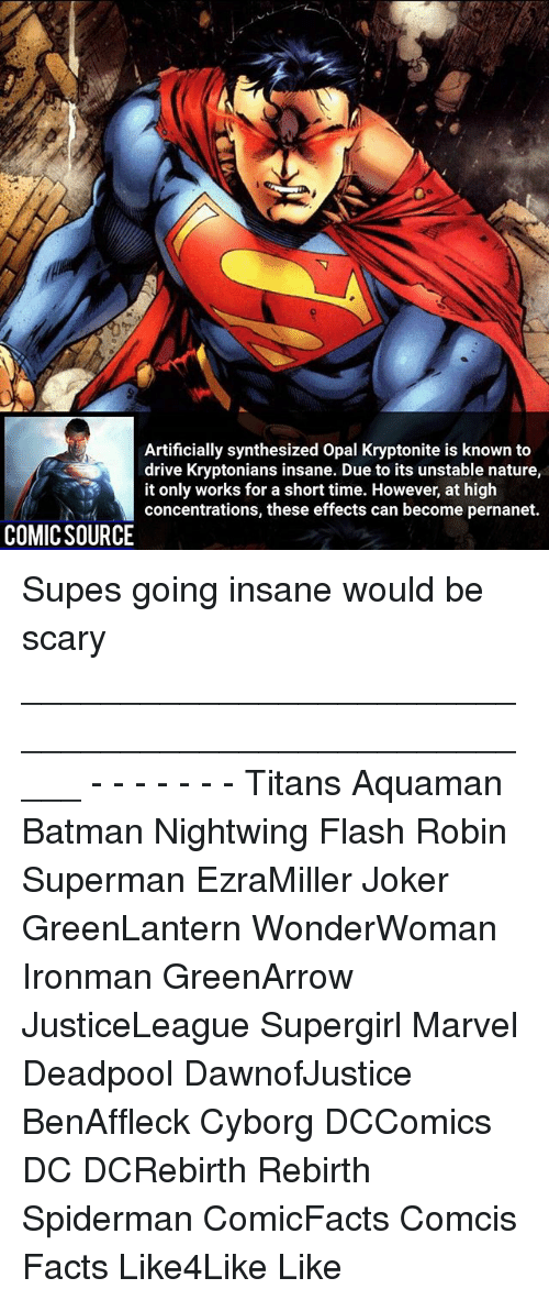 Going Insane: Artificially synthesized Opal Kryptonite is known to  drive Kryptonians insane. Due to its unstable nature,  it only works for a short time. However, at high  concentrations, these effects can become pernanet.  COMIC SOURCE Supes going insane would be scary _____________________________________________________ - - - - - - - Titans Aquaman Batman Nightwing Flash Robin Superman EzraMiller Joker GreenLantern WonderWoman Ironman GreenArrow JusticeLeague Supergirl Marvel Deadpool DawnofJustice BenAffleck Cyborg DCComics DC DCRebirth Rebirth Spiderman ComicFacts Comcis Facts Like4Like Like