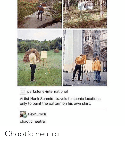neutral: Artist Hank Schmidt travels to scenic locations  only to paint the pattern on his own shirt.  alexhursch  chaotic neutral Chaotic neutral