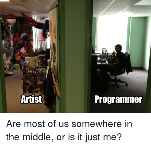 or is it just me: Artist  Programmer Are most of us somewhere in the middle, or is it just me?