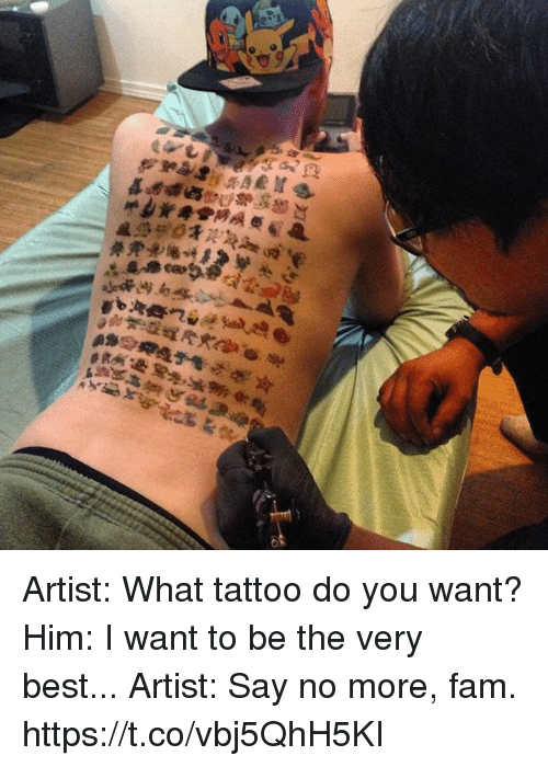 Fam, Video Games, and Best: Artist: What tattoo do you want? Him: I want to be the very best... Artist: Say no more, fam. https://t.co/vbj5QhH5KI