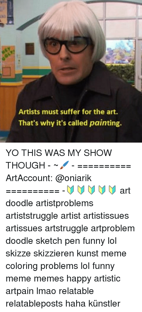 Meme Happy: Artists must suffer for the art.  That's why it's called painting. YO THIS WAS MY SHOW THOUGH - ~🖌 - ========== ArtAccount: @oniarik ========== -🔰🔰🔰🔰🔰 art doodle artistproblems artiststruggle artist artistissues artissues artstruggle artproblem doodle sketch pen funny lol skizze skizzieren kunst meme coloring problems lol funny meme memes happy artistic artpain lmao relatable relatableposts haha künstler
