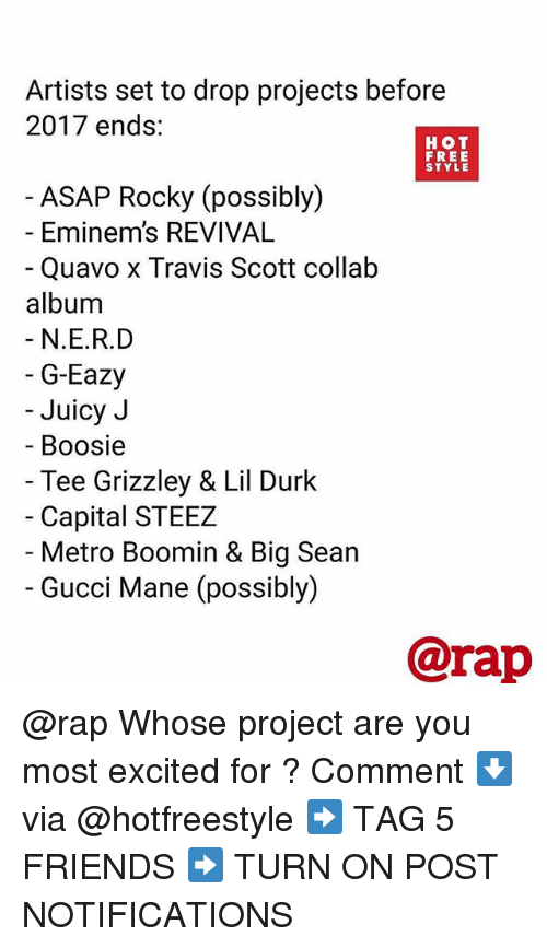 Big Sean: Artists set to drop projects before  2017 ends:  HOT  FREE  STYLE  ASAP Rocky (possibly)  - Eminem's REVIVAL  Quavo x Travis Scott collałb  album  N.E.R.D  G-Eazy  Juicy J  Boosie  Tee Grizzley & Lil Durk  Capital STEEZ  Metro Boomin & Big Sean  Gucci Mane (possibly)  @rap @rap Whose project are you most excited for ? Comment ⬇️ via @hotfreestyle ➡️ TAG 5 FRIENDS ➡️ TURN ON POST NOTIFICATIONS