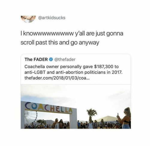 Anti Lgbt: @artkidsucks  I knowwwwwwwwwy'all are just gonna  scroll past this and go anyway  The FADER@thefader  Coachella owner personally gave $187,300 to  anti-LGBT and anti-abortion politicians in 2017.  thefader.com/2018/01/03/coa..  CO