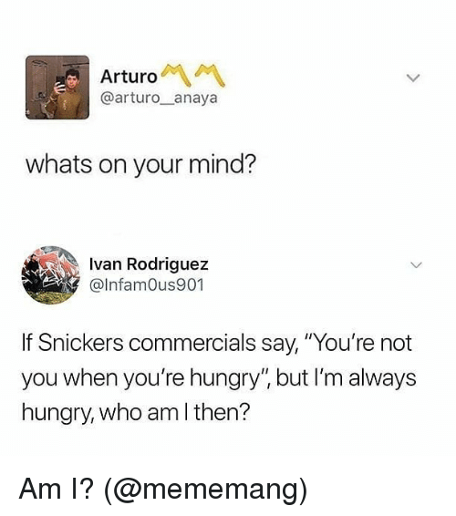 "Youre Not You When Youre Hungry: Arturo  @arturo__anaya  whats on your mind?  Ivan Rodriguez  @lnfamOus901  Snickers commercials say, ""You're not  you when you're hungry"", but I'm always  hungry, who am I then? Am I? (@mememang)"