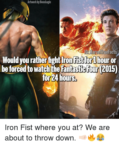 Throw Down: Artwork Bosslogic  IGHMarvelTrueFacts  Would you ratherfight Iron Fist for lhour or  be forced to watch the Fantastic Four 2015)  for 24 hours. Iron Fist where you at? We are about to throw down. 🤜🏻🔥😂