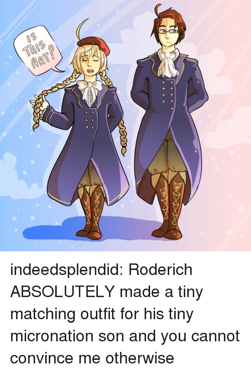 arty: ARTY indeedsplendid:  Roderich ABSOLUTELY made a tiny matching outfit for his tiny micronation son and you cannot convince me otherwise ☆