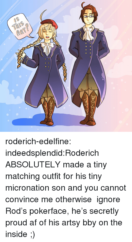 arty: ARTY roderich-edelfine:  indeedsplendid:Roderich ABSOLUTELY made a tiny matching outfit for his tiny micronation son and you cannot convince me otherwise ☆ ignore Rod's pokerface, he's secretly proud af of his artsy bby on the inside ;)