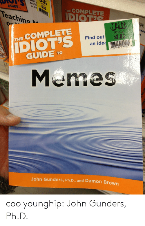 Teaching: arty  teachin  PRICE  13.00  THE COMPLETE  on the  GUIDE  IDIOTIS  Teaching  кеs  PRICE  $3.00  IDIOT'S  GUIDE TO  Find out  an idea  THE COMPLETE  787089 099049  Memes  John Gunders, Ph.D., and Damon Brown coolyounghip:  John Gunders, Ph.D.