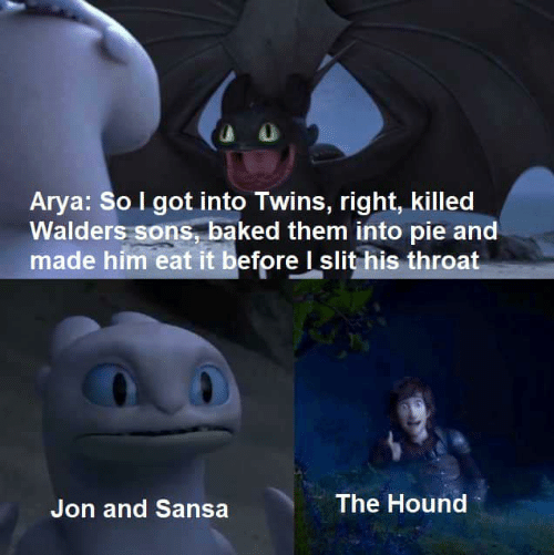 The Hound: Arya: So I got into Twins, right, killed  Walders sons, baked them into pie and  made him eat it before I slit his throat  The Hound  Jon and Sansa