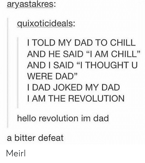 "Joked: aryastakres:  quixoticideals:  I TOLD MY DAD TO CHILL  AND HE SAID ""I AM CHILL""  AND I SAID ""I THOUGHT U  WERE DAD""  I DAD JOKED MY DAD  I AM THE REVOLUTION  hello revolution im dad  a bitter defeat Meirl"