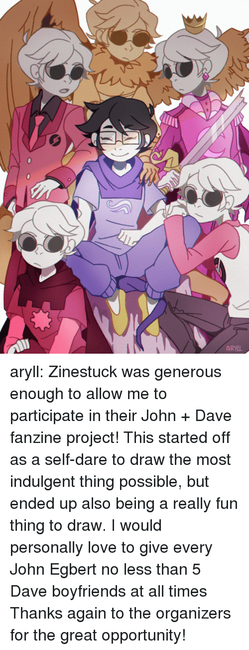 Love, Target, and Tumblr: ARYIL aryll: Zinestuck was generous enough to allow me to participate in their John + Dave fanzine project! This started off as a self-dare to draw the most indulgent thing possible, but ended up also being a really fun thing to draw. I would personally love to give every John Egbert no less than 5 Dave boyfriends at all times Thanks again to the organizers for the great opportunity!