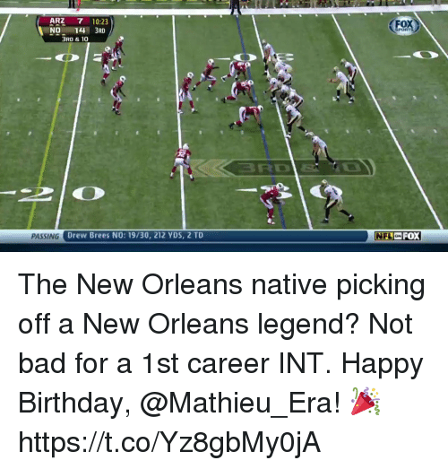 Bad, Birthday, and Memes: ARZ  7 10:23  NO  14 3RD  3RD & 10  PASSING  Drew Brees NO: 19/30, 212 YDS, 2 TD  PORT  ON FOX  NFL The New Orleans native picking off a New Orleans legend? Not bad for a 1st career INT.  Happy Birthday, @Mathieu_Era! 🎉 https://t.co/Yz8gbMy0jA