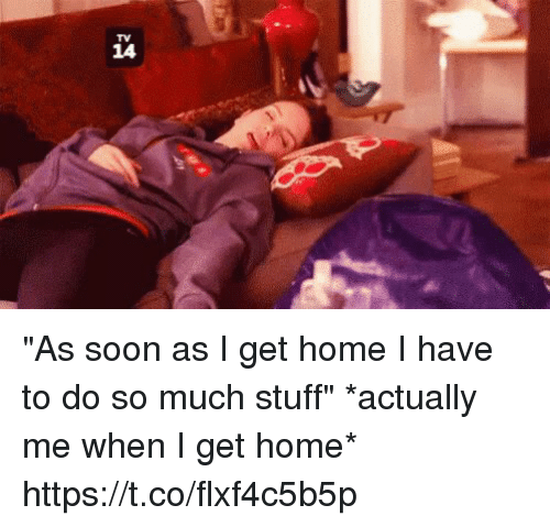 "Funny, Soon..., and Home: as  14 ""As soon as I get home I have to do so much stuff"" *actually me when I get home* https://t.co/flxf4c5b5p"