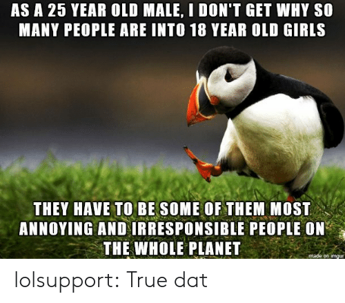 year-old-male: AS A 25 YEAR OLD MALE, I DON'T GET WHY S0  MANY PEOPLE ARE INTO 18 YEAR OLD GIRLS  THEY HAVE TO BE SOME OF THEM MOST  ANNOYING AND IRRESPONSIBLE PEOPLE ON  THE WHOLE PLANET  on imgu lolsupport:  True dat