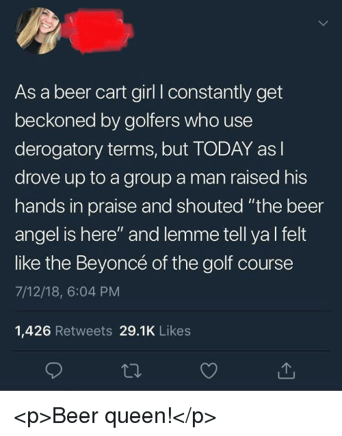 "Golf Course: As a beer cart girl I constantly get  beckoned by golfers who use  derogatory terms, but TODAY asl  drove up to a group a man raised his  hands in praise and shouted ""the beer  angel is here"" and lemme tell yal felt  like the Beyoncé of the golf course  7/12/18, 6:04 PM  1,426 Retweets 29.1K Likes <p>Beer queen!</p>"