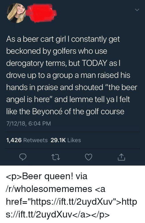 "Golf Course: As a beer cart girl I constantly get  beckoned by golfers who use  derogatory terms, but TODAY asl  drove up to a group a man raised his  hands in praise and shouted ""the beer  angel is here"" and lemme tell yal felt  like the Beyoncé of the golf course  7/12/18, 6:04 PM  1,426 Retweets 29.1K Likes <p>Beer queen! via /r/wholesomememes <a href=""https://ift.tt/2uydXuv"">https://ift.tt/2uydXuv</a></p>"