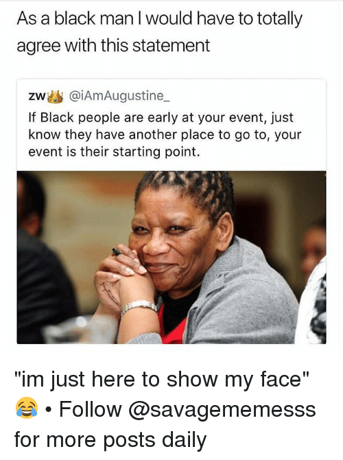 """Im Just Here: As a black man I would have to totally  agree with this statement  zw幽@iAmAugustine  If Black people are early at your event, just  know they have another place to go to, your  event is their starting point. """"im just here to show my face"""" 😂 • Follow @savagememesss for more posts daily"""