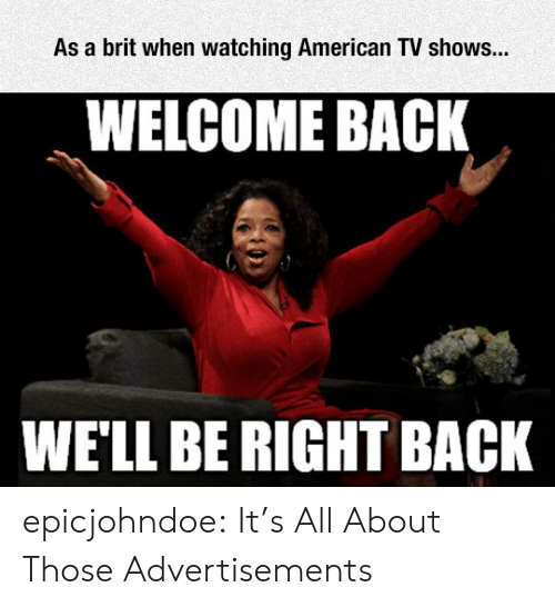 TV shows: As a brit when watching American TV shows...  WELCOME BACK  WE'LL BE RIGHT BACK epicjohndoe:  It's All About Those Advertisements