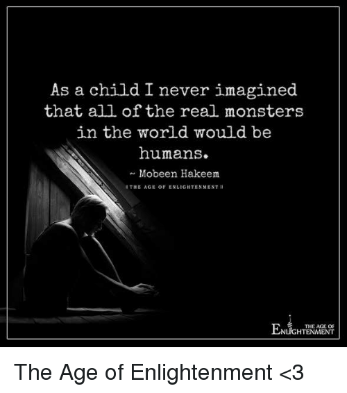 enlightening: As a child I never imagined  that all of the real monsters  in the world would be  humans.  Mobeen Hakeem  THE AGE OF ENLIGHTENMENT II  THE AGE OF  NLIGHTENMENT The Age of Enlightenment <3