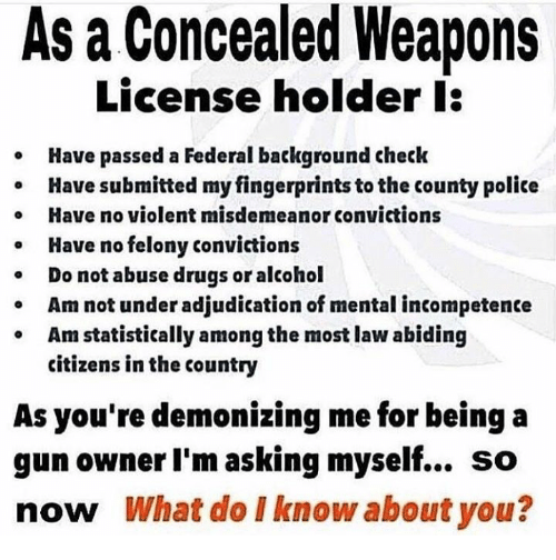 Drugs, Memes, and Police: As a Concealed Weapons  License holder l:  Have passed a Federal background check  Have submitted my fingerprints to the county police  Have no violent misdemeanor convictions  Have no felony convictions  Do not abuse drugs or alcohol  o  Am not under adjudication of mental incompetente  Am statistically among the most law abiding  citizens in the country  As you're demonizing me for being a  gun owner I'm asking myself... so  now What do I know about you?