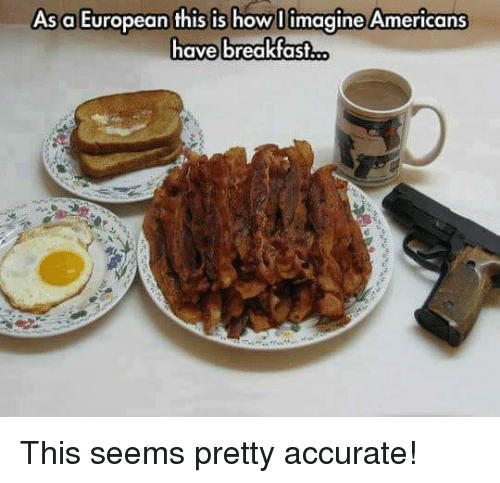 Memes, 🤖, and How: As a European this is how llimagine Americans  ave breakfas This seems pretty accurate!